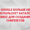 (Ру) Google больше не использует каталог DMOZ для создания сниппетов
